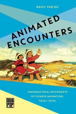 Animated Encounters: Transnational Movements of Chinese Animation, 1940s-1970s - Asia Pop! (Hardback)