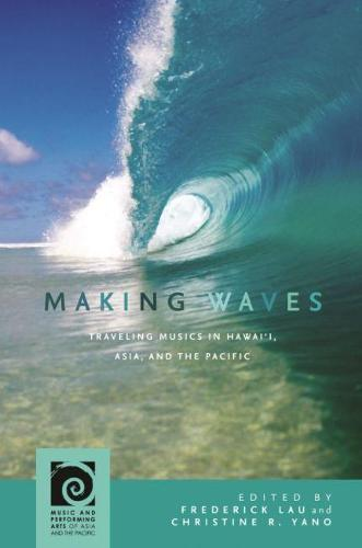 Making Waves: Traveling Musics in Hawai'i, Asia, and the Pacific - Music and Performing Arts of Asia and the Pacific (Hardback)