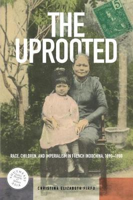 The Uprooted: Race, Children, and Imperialism in French Indochina, 1890-1980 - Southeast Asia: Politics, Meaning, and Memory (Paperback)