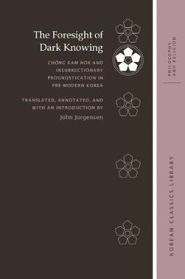 The Foresight of Dark Knowing: Chong Kam nok and Insurrectionary Prognostication in Pre-Modern Korea - Korean Classics Library: Philosophy and Religion (Hardback)
