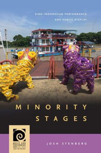 Minority Stages: Sino-Indonesian Performance and Public Display - Music and Performing Arts of Asia and the Pacific (Hardback)