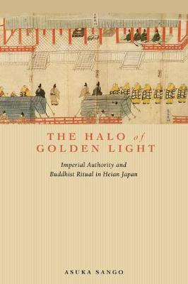 The Halo of Golden Light: Imperial Authority and Buddhist Ritual in Heian Japan (Paperback)