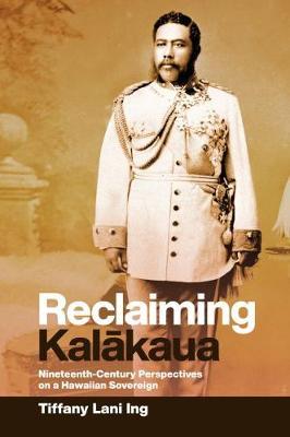 Reclaiming Kalakaua: Nineteenth-Century Perspectives on a Hawaiian Sovereign (Hardback)