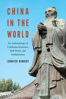 China in the World: An Anthropology of Confucius Institutes, Soft Power, and Globalization (Paperback)