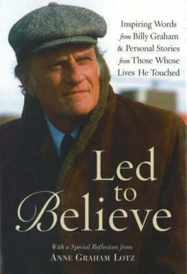 LED to Believe by Billy Graham: Inspiring Words from Billy Graham and Personal Stories from Those Whose Lives He Touched (Hardback)