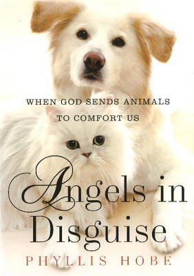 Angels in Disguise: When God Sends Animals to Comfort Us (Hardback)