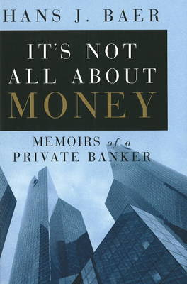 It's Not All About Money: Memoirs of a Private Banker (Hardback)