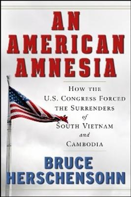 An American Amnesia: How the US Congress Forced the Surrenders of South Vietnam and Cambodia (Hardback)