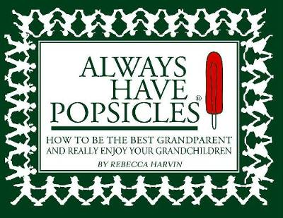 Always Have Popsicles: The Handbook to Help You Be the Best Grandparent and Really Enjoy Your Grandchildren (Paperback)