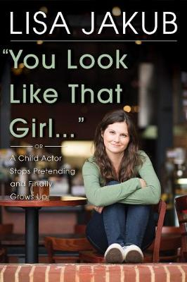 You Look Like That Girl: A Child Actor Stops Pretending and Finally Grows Up (Hardback)