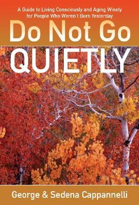 Do Not Go Quietly: A Guide to Living Consciously and Aging Wisely for People Who Weren't Born Yesterday (Paperback)