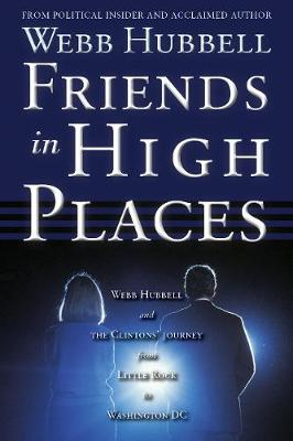 Friends in High Places: Webb Hubbell and the Clintons' Journey from Little Rock to Washington DC (Paperback)