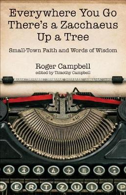 Everywhere You Go There's a Zacchaeus Up a Tree: Small-Town Faith and Words of Wisdom from Roger Campbell's Newspaper Columns (Paperback)