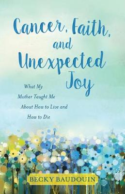 Cancer, Faith, and Unexpected Joy: What My Mother Taught Me about How to Live and How to Die (Paperback)
