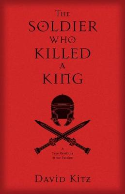 The Soldier Who Killed a King: A True Retelling of the Passion (Paperback)