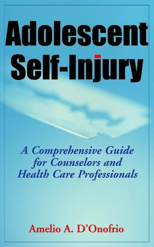Adolescent Self-Injury: A Comprehensive Guide for Counselors and Healthcare Professionals (Hardback)