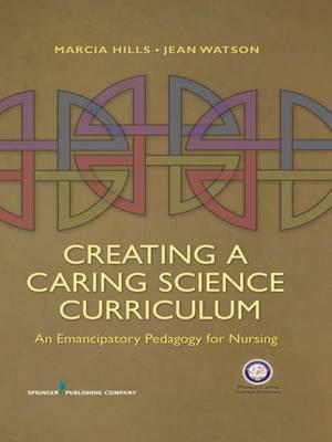 Creating a Caring Science Curriculum: An Emancipatory Pedagogy for Nursing (Paperback)