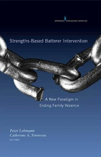 Strengths-based Batterer Intervention: A New Paradigm in Ending Family Violence (Hardback)