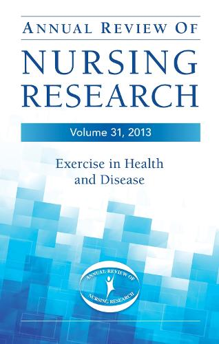 Annual Review of Nursing Research, Volume 31, 2013: Exercise in Health and Disease - Annual Review of Nursing Research (Hardback)
