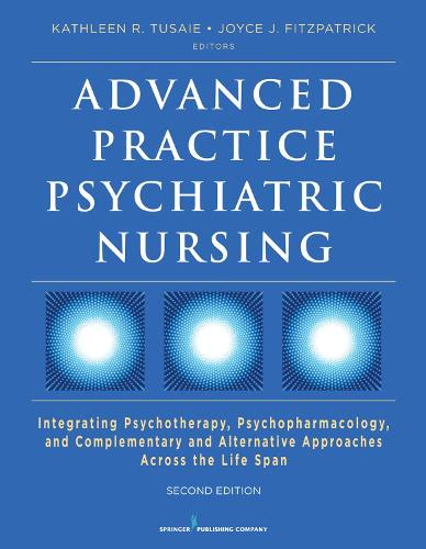 Advanced Practice Psychiatric Nursing: Integrating Psychotherapy, Psychopharmacology, and Complementary and Alternative Approaches Across the Life Span (Paperback)