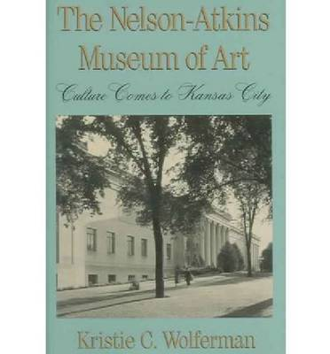 The Nelson-Atkins Museum of Art: Culture Comes to Kansas City (Hardback)