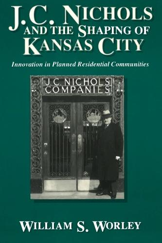 J.C.Nichols and the Shaping of Kansas City: Innovation in Planned Residential Communities (Paperback)