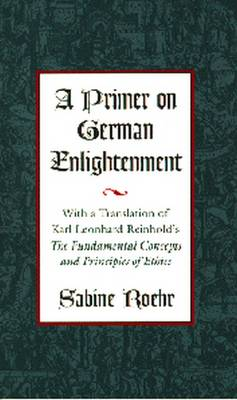 """A Primer on German Enlightenment: With a Translation of Karl Leonhard Reinhold's """"""""the Fundamental Concepts and Principles of Ethics (Hardback)"""