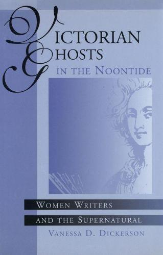 Victorian Ghosts in the Noontide: Women Writers and the Supernatural (Hardback)