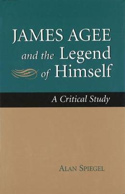 James Agee and the Legend of Himself: A Critical Study (Hardback)