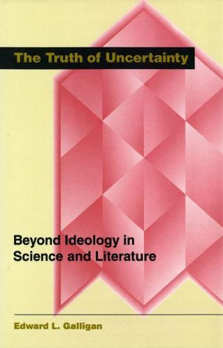 The Truth of Uncertainity: Beyond Ideology in Science and Literature (Hardback)