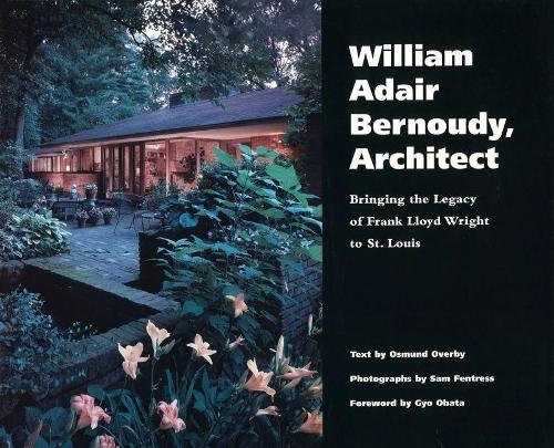 William Adair Bernoudy, Architect: Bringing the Legacy of Frank Lloyd Wright to St.Louis (Hardback)