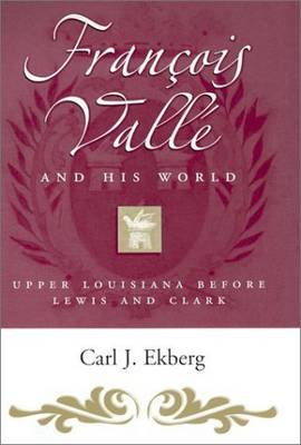 Francois Valle and His World: Upper Louisiana Before Lewis and Clark - Missouri Biography (Hardback)