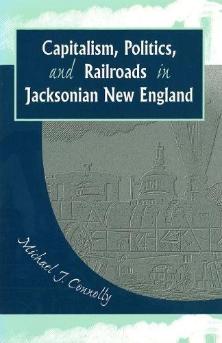Capitalism, Politics, and Railroads in Jacksonian New England - Shades of Blue & Gray Series (Hardback)