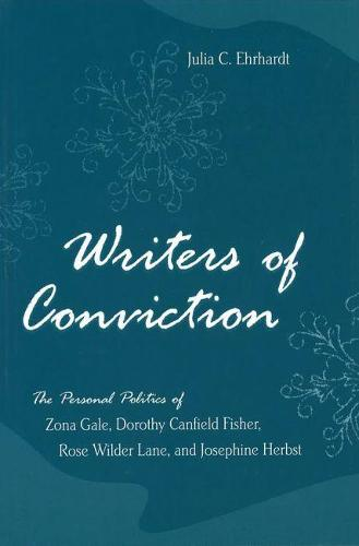 Writers of Conviction: The Personal Politics of Zona Gale, Dorothy Canfield Fisher, Rose Wilder Lane, and Josephine Herbst (Hardback)