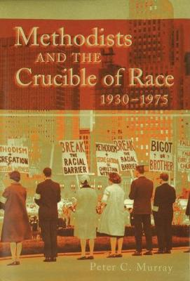 Methodists and the Crucible of Race, 1930-1975 (Hardback)