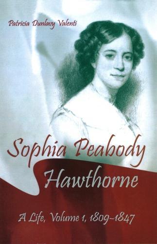 Sophia Peabody Hawthorne: A Life, Volume I, 1809-1847 (Hardback)