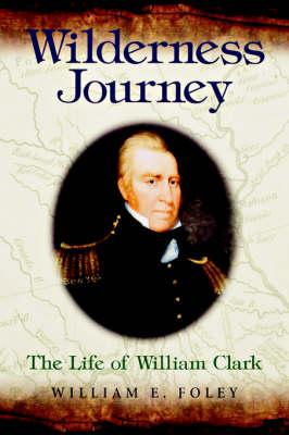 Wilderness Journey: The Life of William Clark (Hardback)