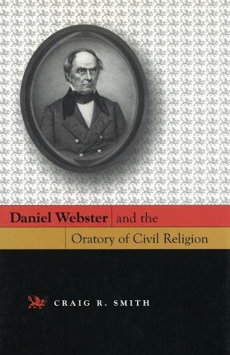 Daniel Webster and the Oratory of Civil Religion (Hardback)