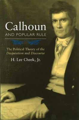 Calhoun and Popular Rule: The Political Theory of the Disquisition and Discourse (Paperback)