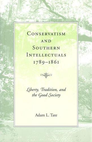 Conservatism and Southern Intellectuals,1789-1861: Liberty, Tradition, and the Good Society (Hardback)