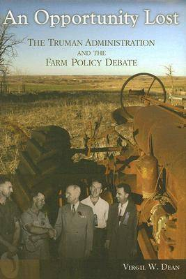 An Opportunity Lost: The Truman Administration and the Farm Policy Debate (Hardback)