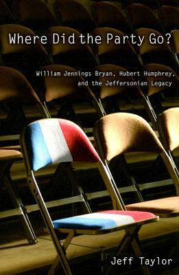 Where Did the Party Go?: William Jennings Bryan, Hubert Humphrey, and the Jeffersonian Legacy (Paperback)