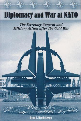Diplomacy and War at NATO: The Secretary General and Military Action After the Cold War (Hardback)