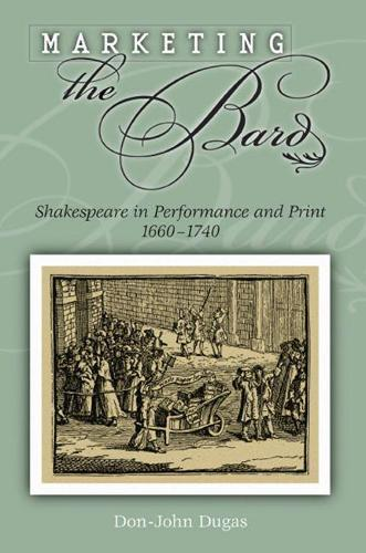 Marketing the Bard: Shakespeare in Performance and Print, 1660-1740 (Hardback)