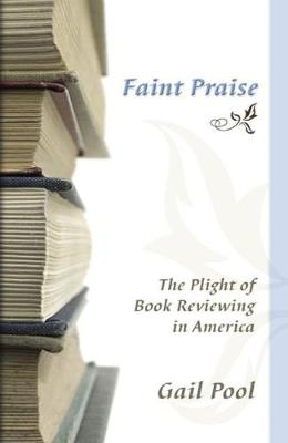 Faint Praise: The Plight of Book Reviewing in America (Hardback)