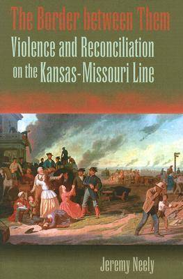 The Border Between Them: Violence and Reconciliation on the Kansas-Missouri Line (Hardback)