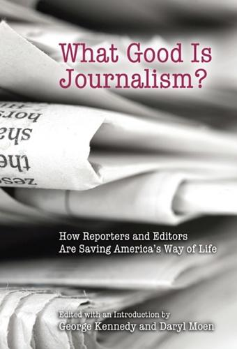 What Good is Journalism?: How Reporters and Editors are Saving America's Way of Life (Paperback)