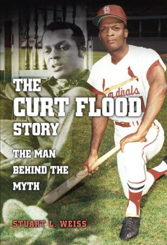 The Curt Flood Story: The Man Behind the Myth - Sports and American Culture Series (Hardback)