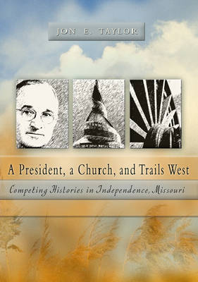 A President, a Church, and Trails West: Competing Histories in Independence, Missouri (Hardback)