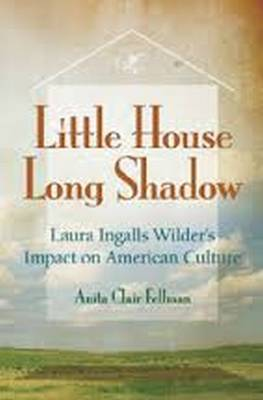 Little House, Long Shadow: Laura Ingalls Wilder's Impact on American Culture (Hardback)
